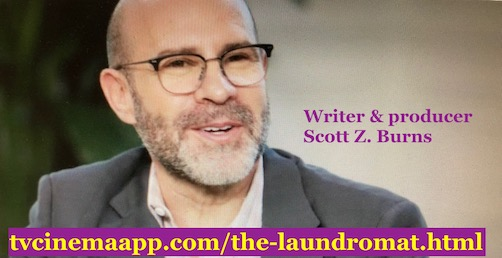 tvcinemaapp.com/the-laundromat.html: The Laundromat: Writer and producer: Scott Z. Burns.